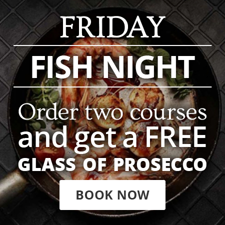 Friday night is fish night. Order two courses and get a free glass of prosecco. Book your table now.